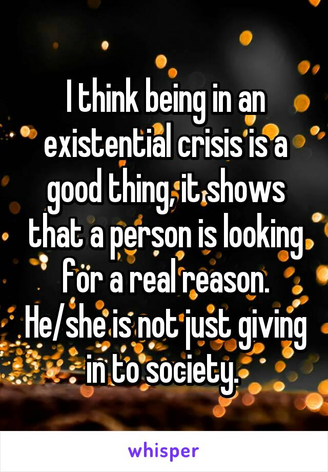 I think being in an existential crisis is a good thing, it shows that a person is looking for a real reason. He/she is not just giving in to society.