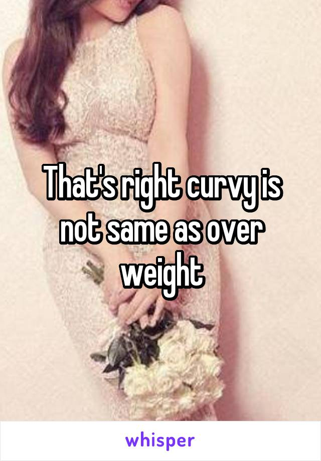 That's right curvy is not same as over weight