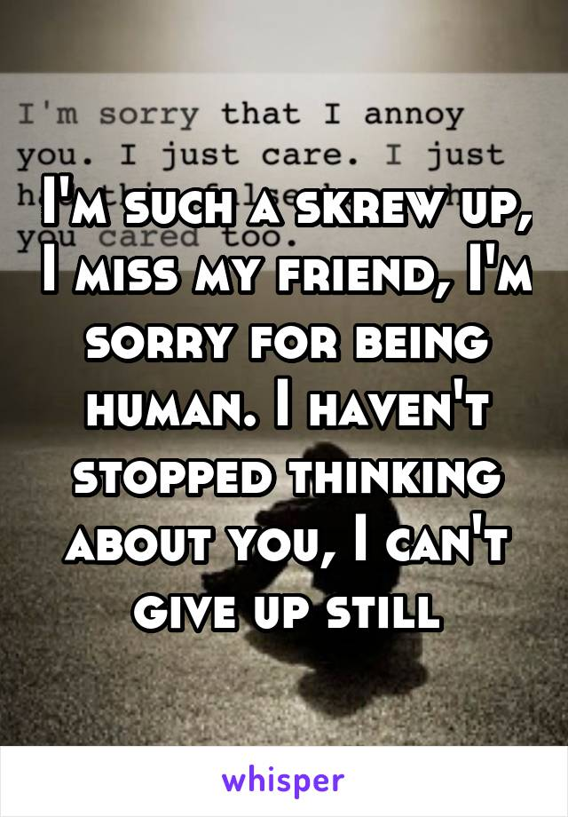 I'm such a skrew up, I miss my friend, I'm sorry for being human. I haven't stopped thinking about you, I can't give up still