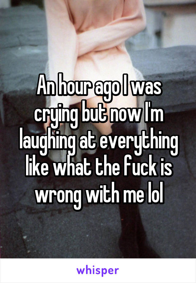 An hour ago I was crying but now I'm laughing at everything like what the fuck is wrong with me lol