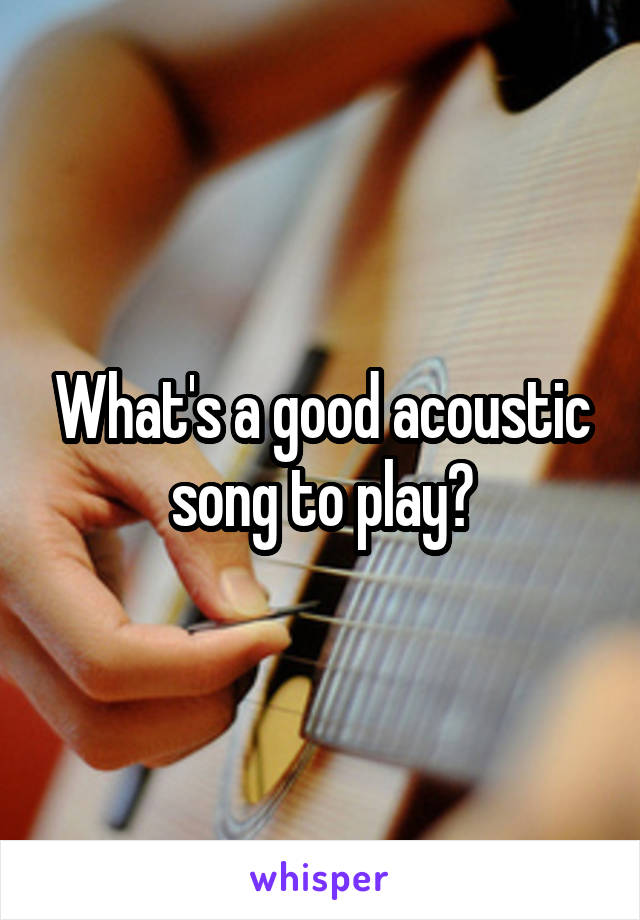 What's a good acoustic song to play?