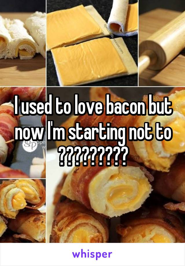 I used to love bacon but now I'm starting not to ?????????