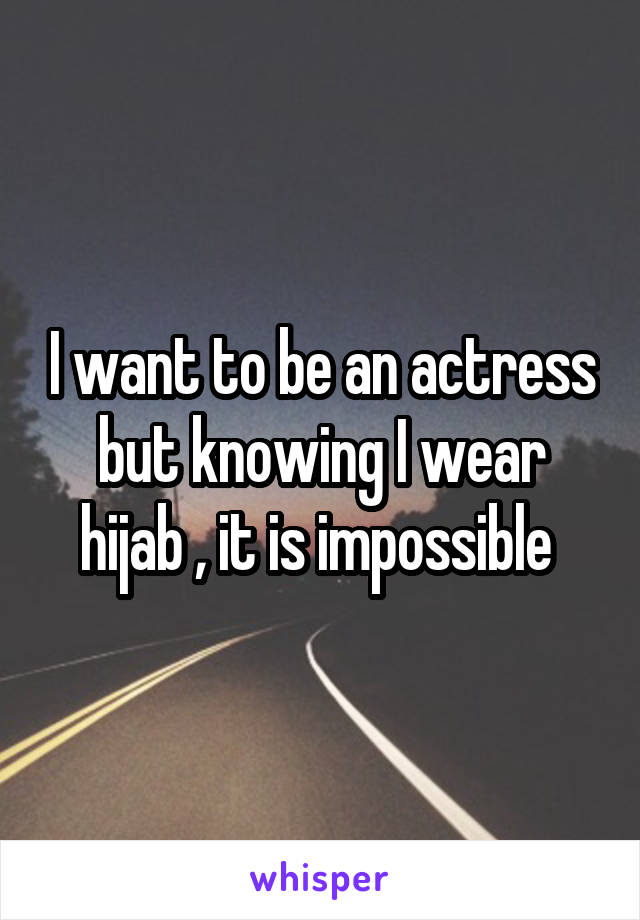 I want to be an actress but knowing I wear hijab , it is impossible