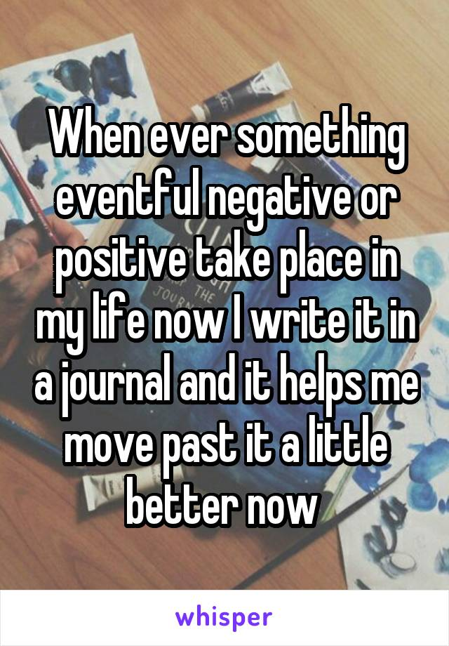When ever something eventful negative or positive take place in my life now I write it in a journal and it helps me move past it a little better now