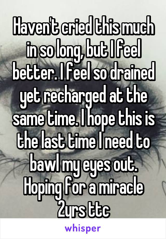 Haven't cried this much in so long, but I feel better. I feel so drained yet recharged at the same time. I hope this is the last time I need to bawl my eyes out. Hoping for a miracle 2yrs ttc