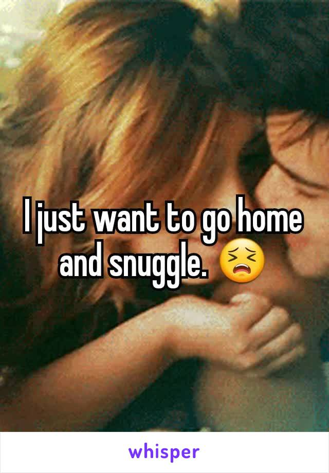 I just want to go home and snuggle. 😣