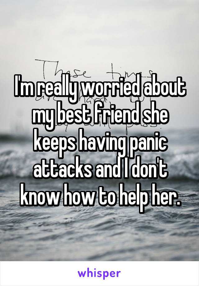 I'm really worried about my best friend she keeps having panic attacks and I don't know how to help her.