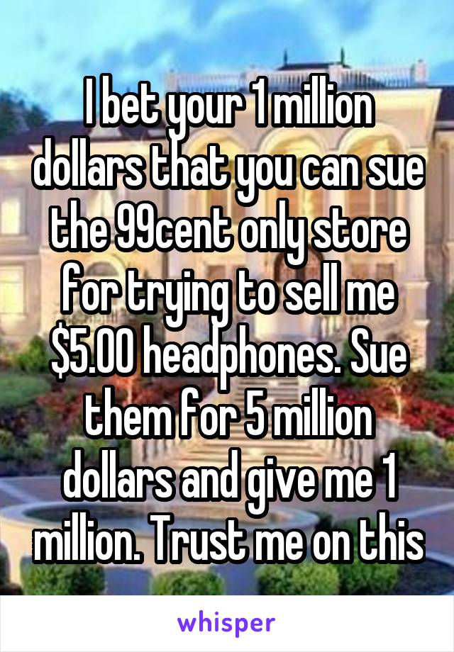 I bet your 1 million dollars that you can sue the 99cent only store for trying to sell me $5.00 headphones. Sue them for 5 million dollars and give me 1 million. Trust me on this