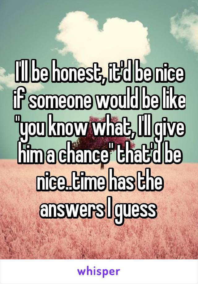 """I'll be honest, it'd be nice if someone would be like """"you know what, I'll give him a chance"""" that'd be nice..time has the answers I guess"""