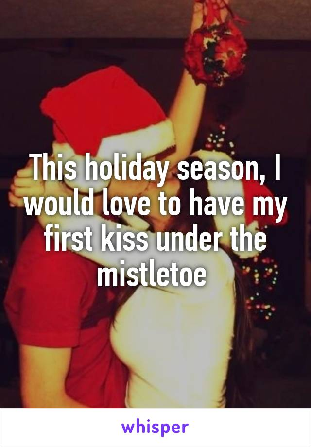 This holiday season, I would love to have my first kiss under the mistletoe