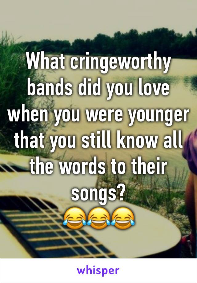What cringeworthy bands did you love when you were younger that you still know all the words to their songs? 😂😂😂