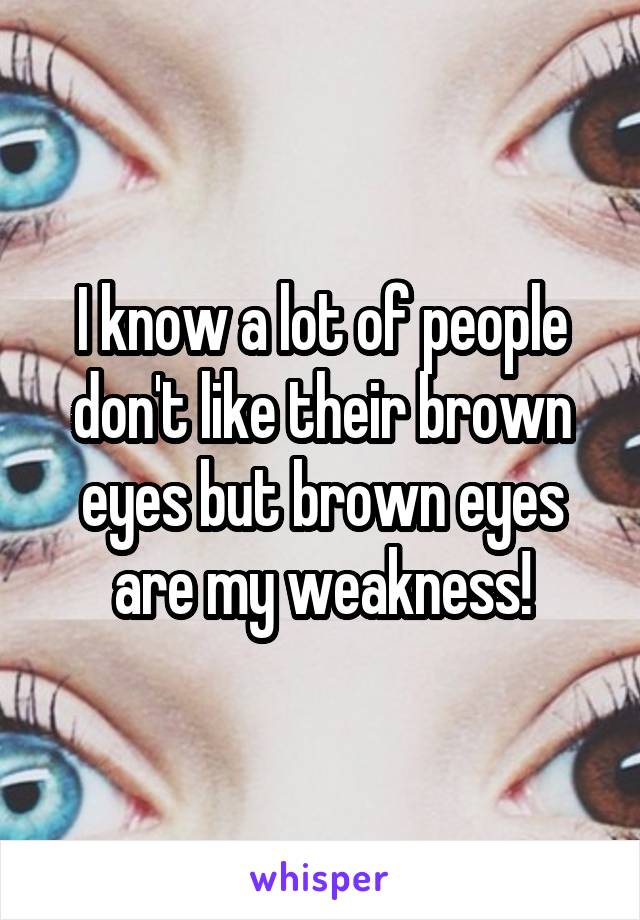 I know a lot of people don't like their brown eyes but brown eyes are my weakness!