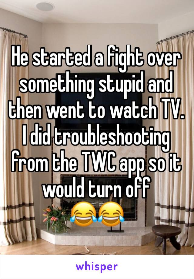 He started a fight over something stupid and then went to watch TV. I did troubleshooting from the TWC app so it would turn off  😂😂