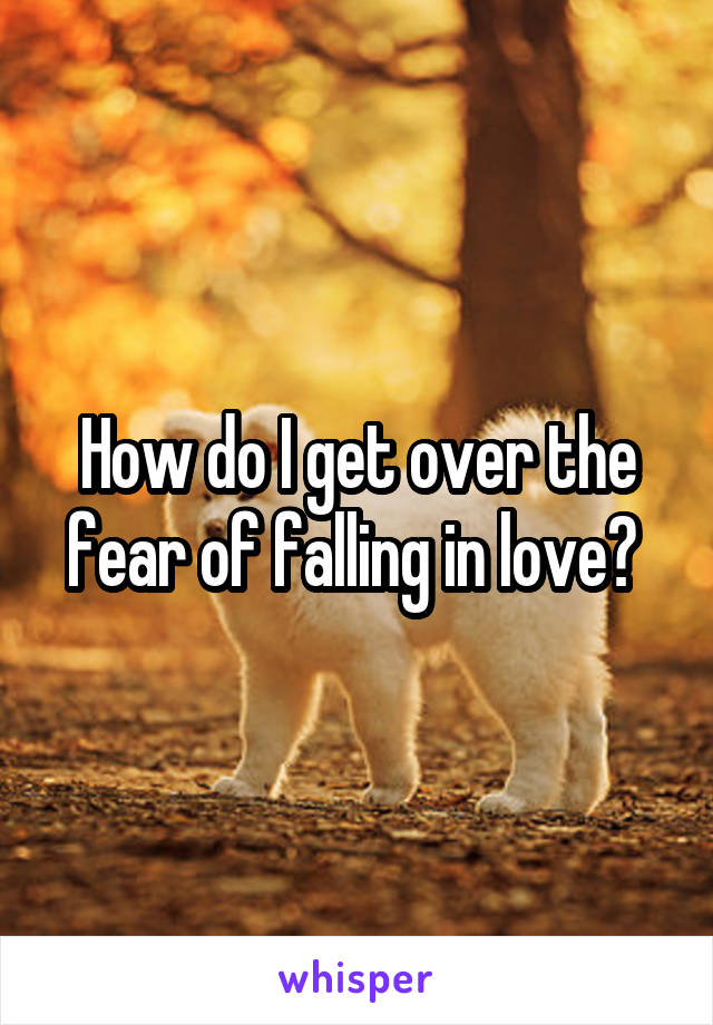How do I get over the fear of falling in love?