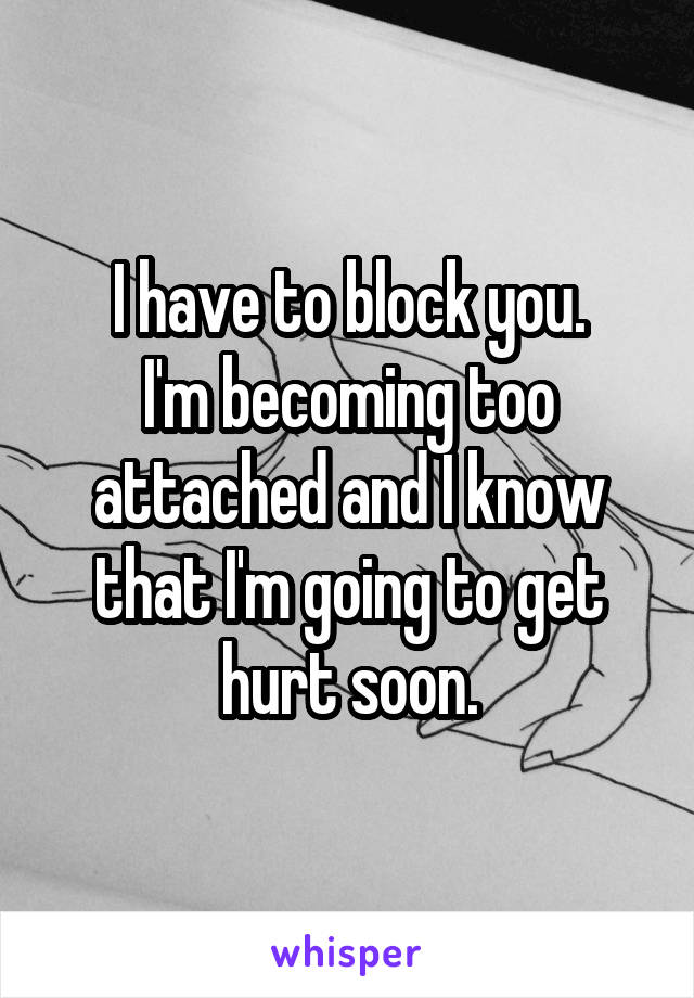 I have to block you. I'm becoming too attached and I know that I'm going to get hurt soon.