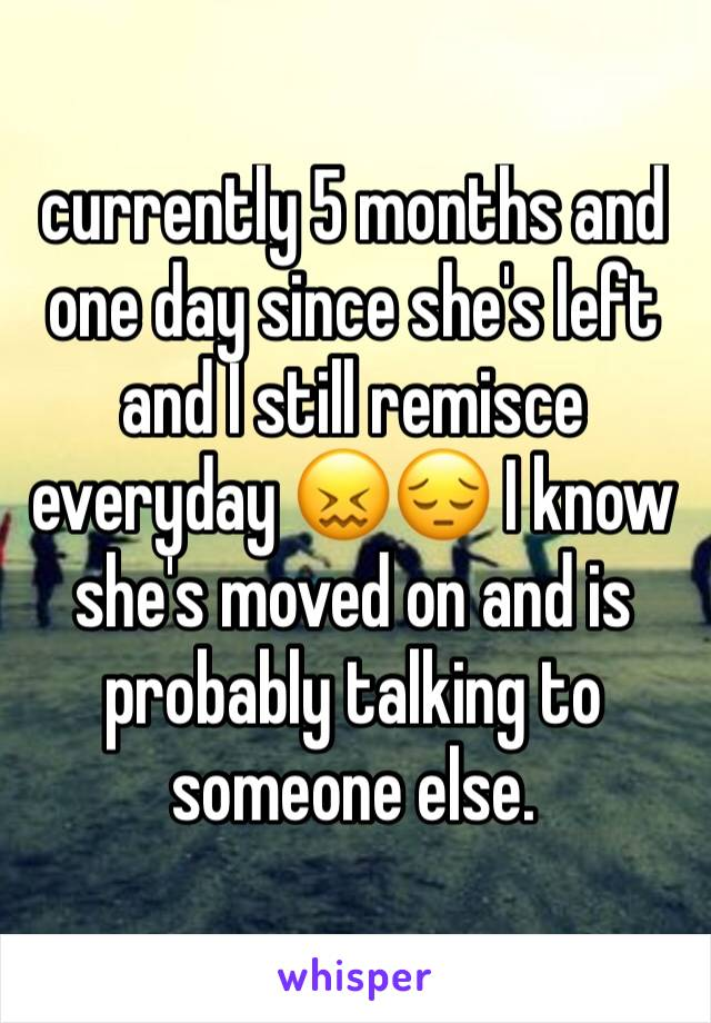 currently 5 months and one day since she's left and I still remisce everyday 😖😔 I know she's moved on and is probably talking to someone else.