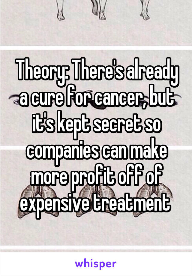 Theory: There's already a cure for cancer, but it's kept secret so companies can make more profit off of expensive treatment