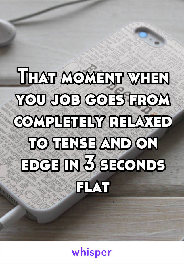 That moment when you job goes from completely relaxed to tense and on edge in 3 seconds flat