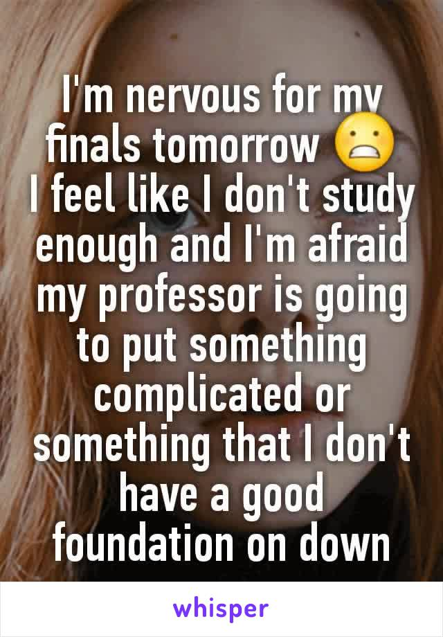 I'm nervous for my finals tomorrow 😬 I feel like I don't study enough and I'm afraid my professor is going to put something complicated or something that I don't have a good foundation on down