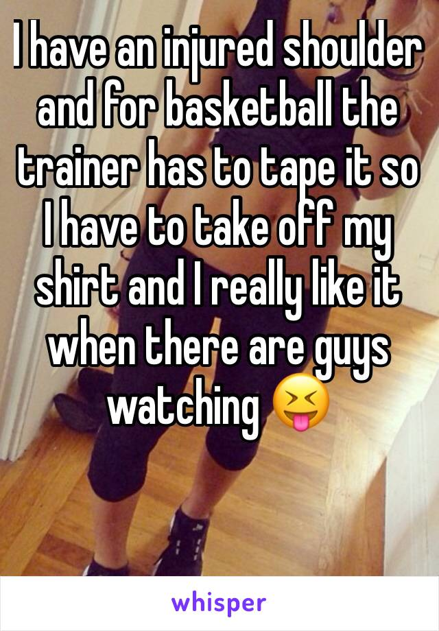 I have an injured shoulder and for basketball the trainer has to tape it so I have to take off my shirt and I really like it when there are guys watching 😝