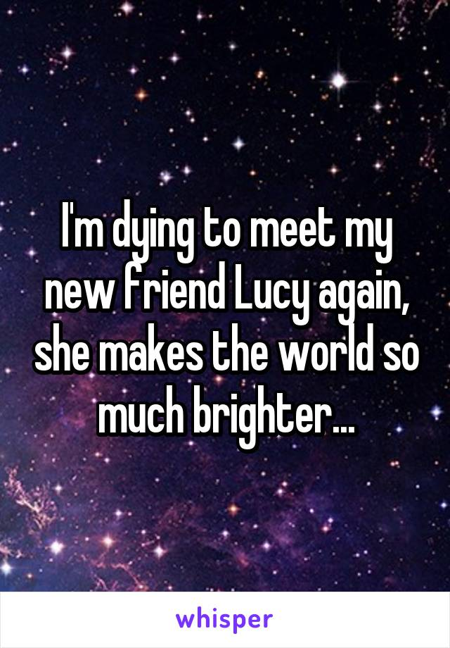 I'm dying to meet my new friend Lucy again, she makes the world so much brighter...
