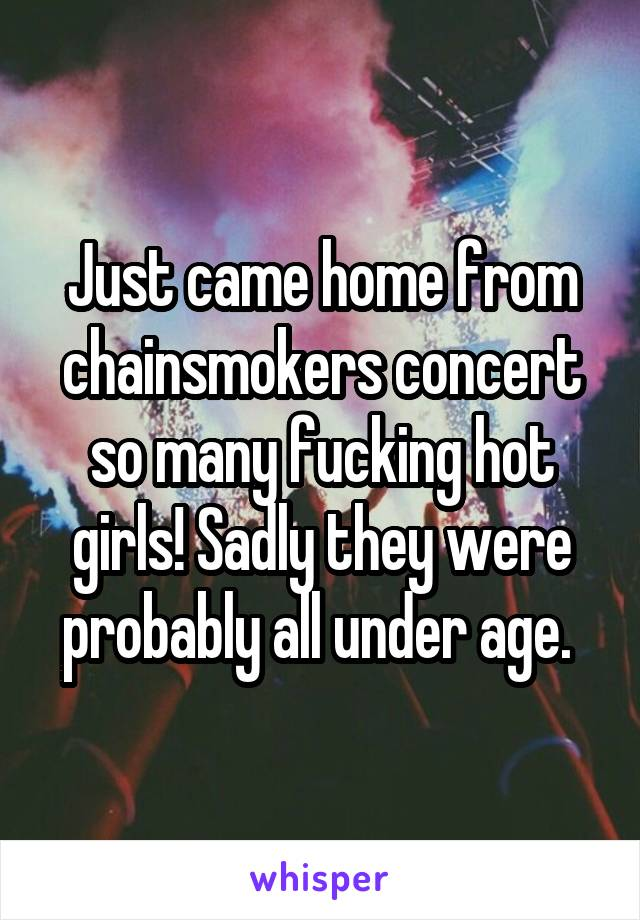 Just came home from chainsmokers concert so many fucking hot girls! Sadly they were probably all under age.