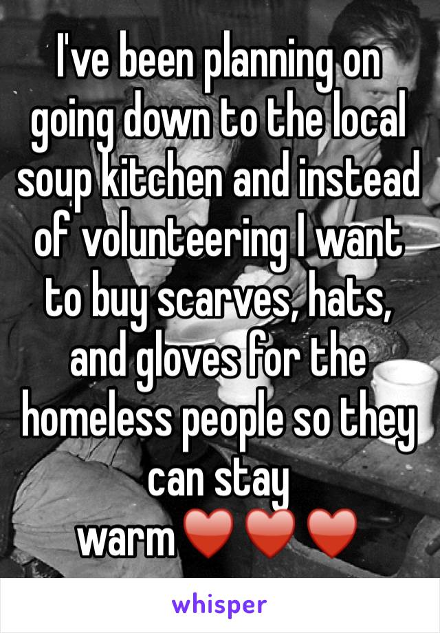 I've been planning on going down to the local soup kitchen and instead of volunteering I want to buy scarves, hats, and gloves for the homeless people so they can stay warm♥️♥️♥️