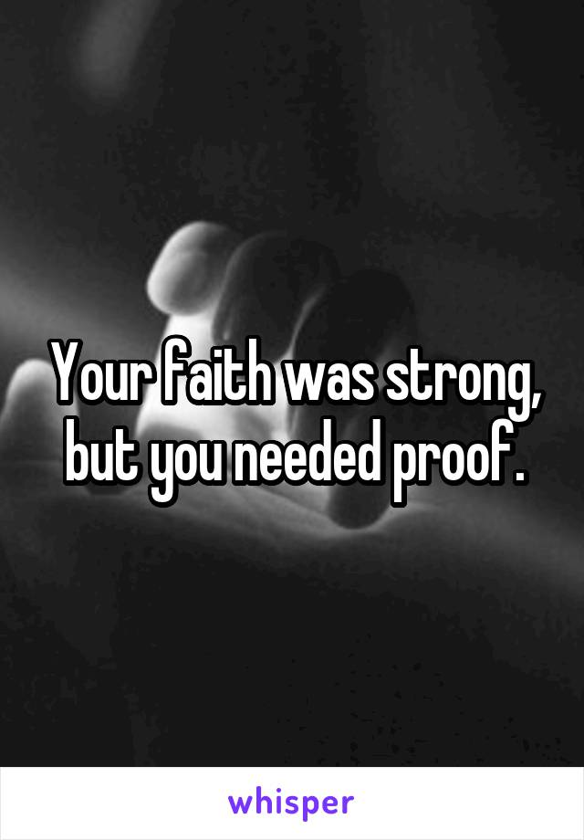 Your faith was strong, but you needed proof.