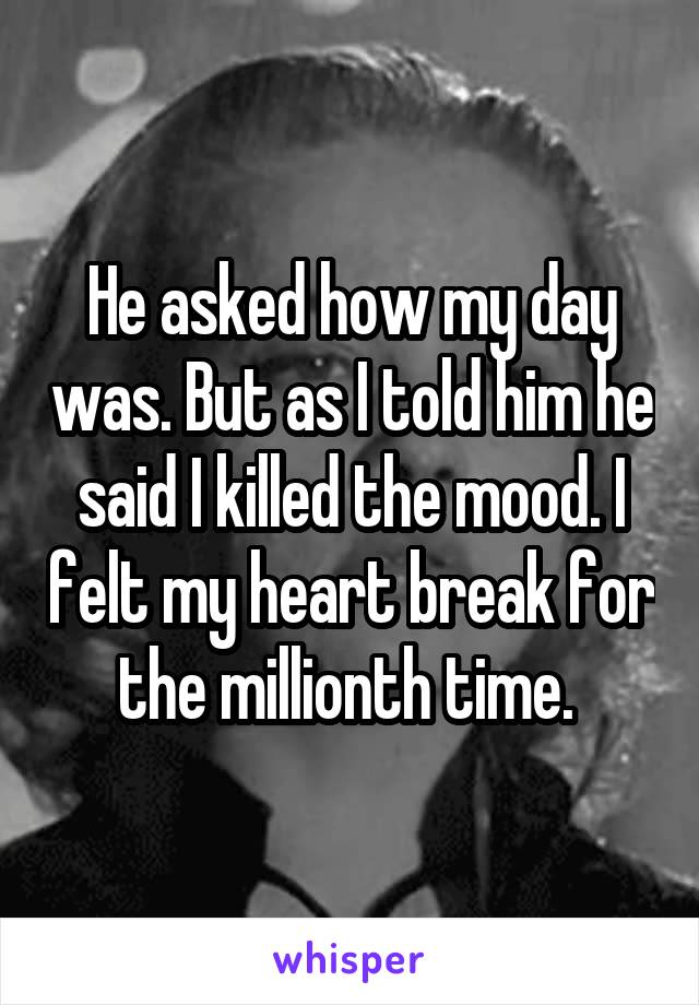 He asked how my day was. But as I told him he said I killed the mood. I felt my heart break for the millionth time.