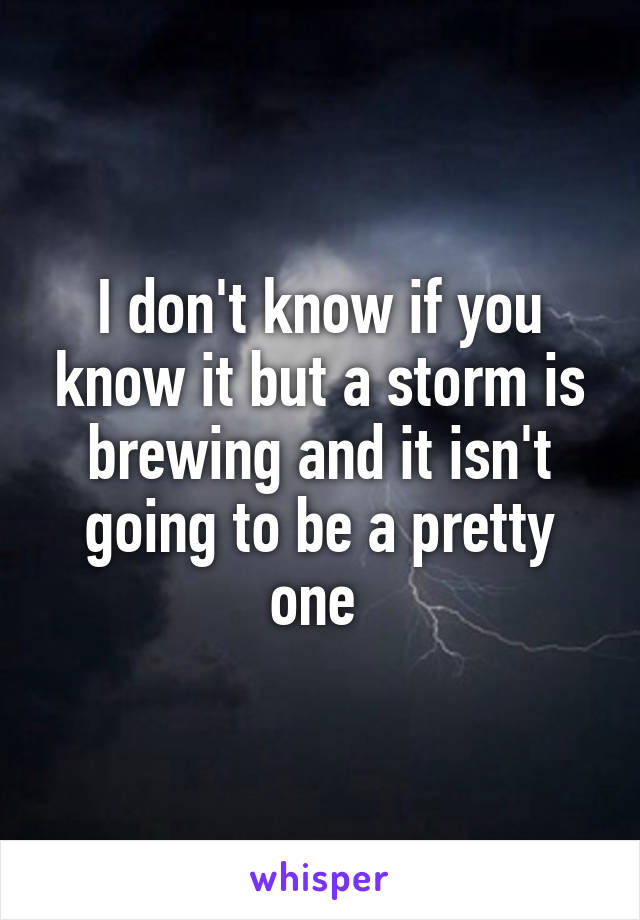 I don't know if you know it but a storm is brewing and it isn't going to be a pretty one