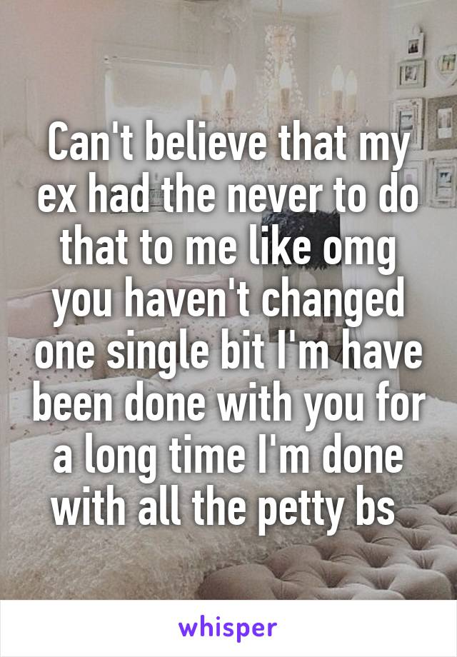 Can't believe that my ex had the never to do that to me like omg you haven't changed one single bit I'm have been done with you for a long time I'm done with all the petty bs