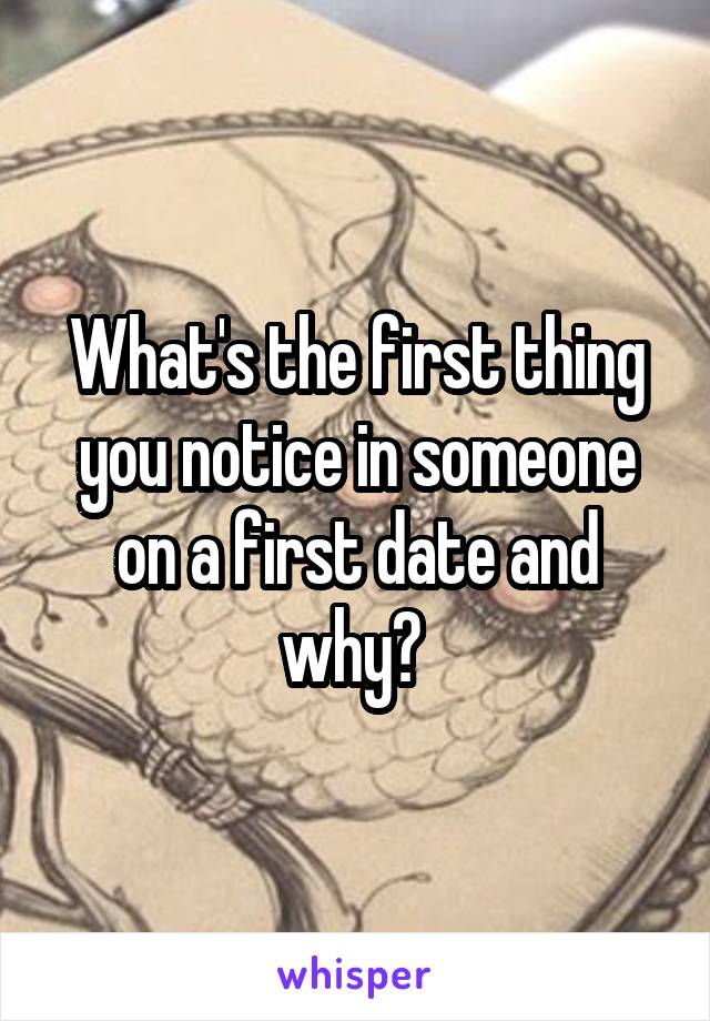 What's the first thing you notice in someone on a first date and why?