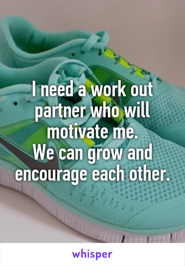 I need a work out partner who will motivate me. We can grow and encourage each other.