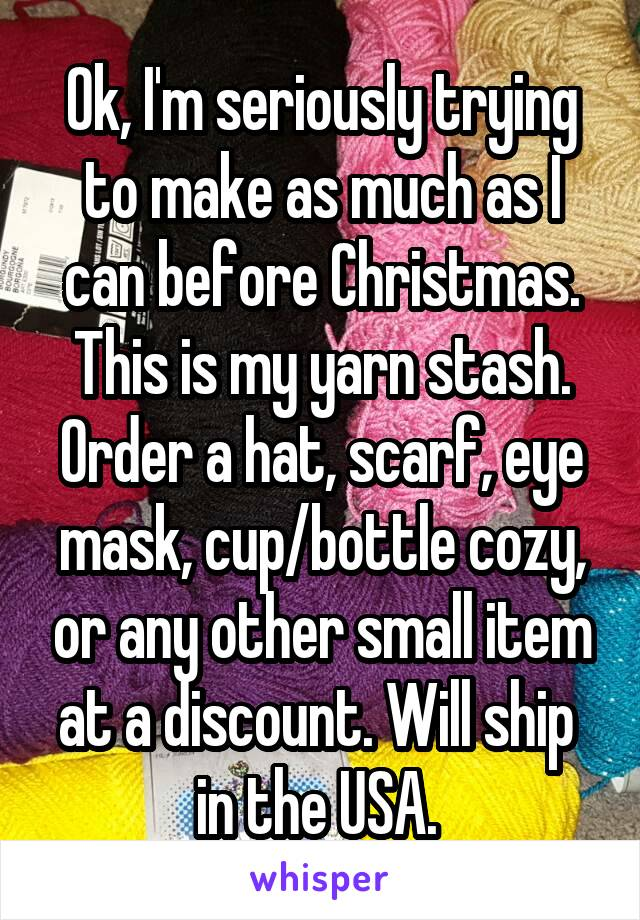Ok, I'm seriously trying to make as much as I can before Christmas. This is my yarn stash. Order a hat, scarf, eye mask, cup/bottle cozy, or any other small item at a discount. Will ship  in the USA.