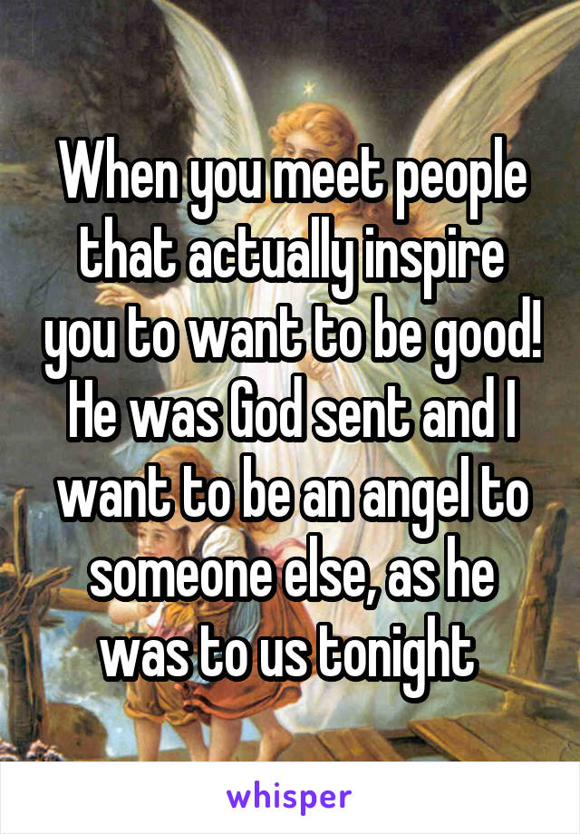 When you meet people that actually inspire you to want to be good! He was God sent and I want to be an angel to someone else, as he was to us tonight