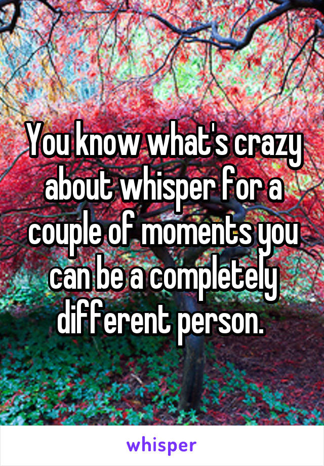 You know what's crazy about whisper for a couple of moments you can be a completely different person.