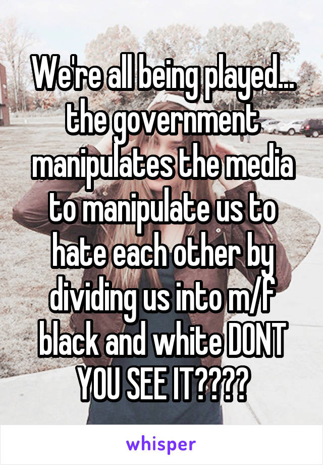 We're all being played... the government manipulates the media to manipulate us to hate each other by dividing us into m/f black and white DONT YOU SEE IT????