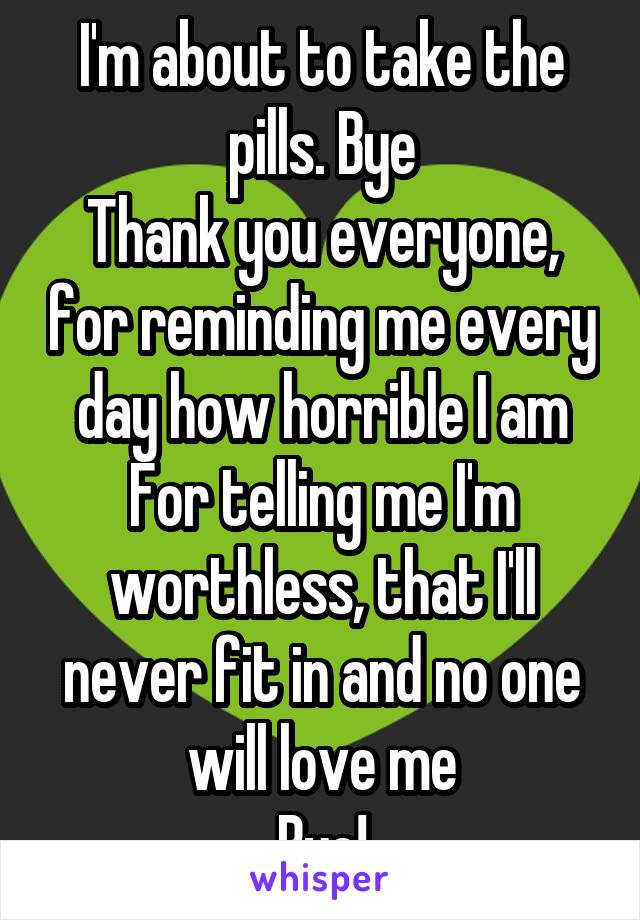 I'm about to take the pills. Bye Thank you everyone, for reminding me every day how horrible I am For telling me I'm worthless, that I'll never fit in and no one will love me Bye!