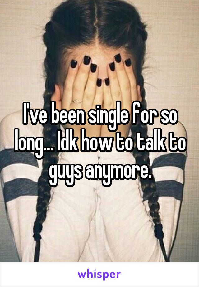 I've been single for so long... Idk how to talk to guys anymore.