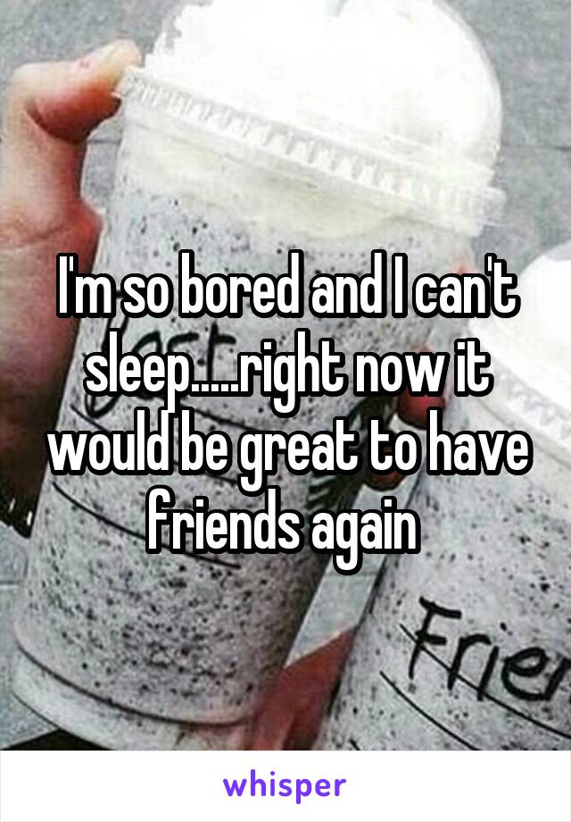 I'm so bored and I can't sleep.....right now it would be great to have friends again