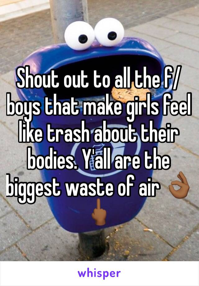 Shout out to all the f/boys that make girls feel like trash about their bodies. Y'all are the biggest waste of air 👌🏾🖕🏾