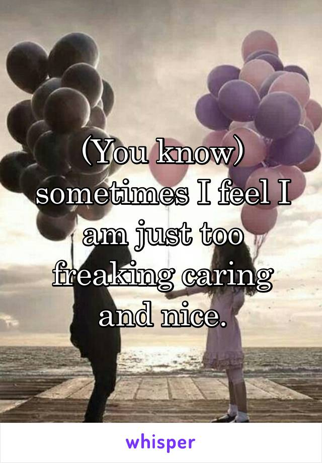 (You know) sometimes I feel I am just too freaking caring and nice.