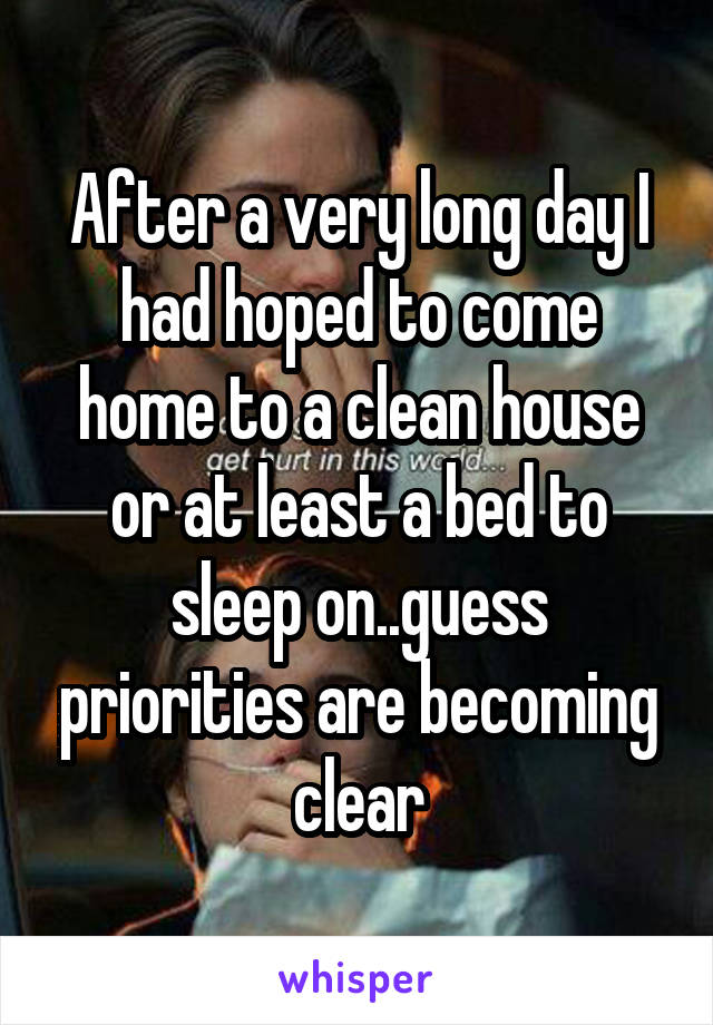 After a very long day I had hoped to come home to a clean house or at least a bed to sleep on..guess priorities are becoming clear