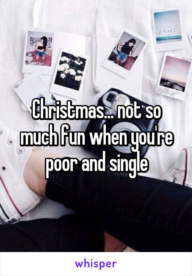 Christmas... not so much fun when you're poor and single