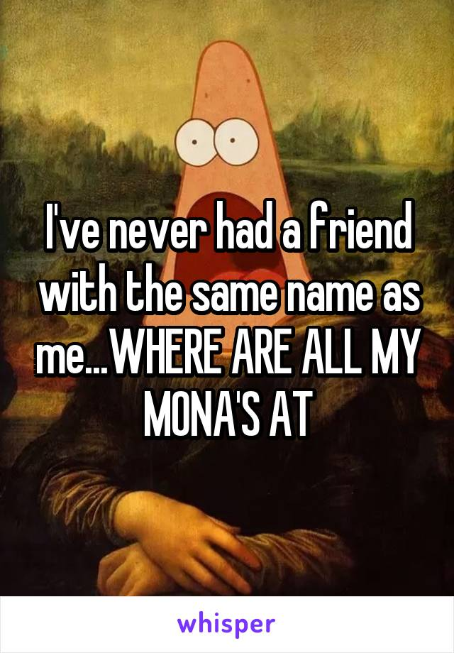 I've never had a friend with the same name as me...WHERE ARE ALL MY MONA'S AT