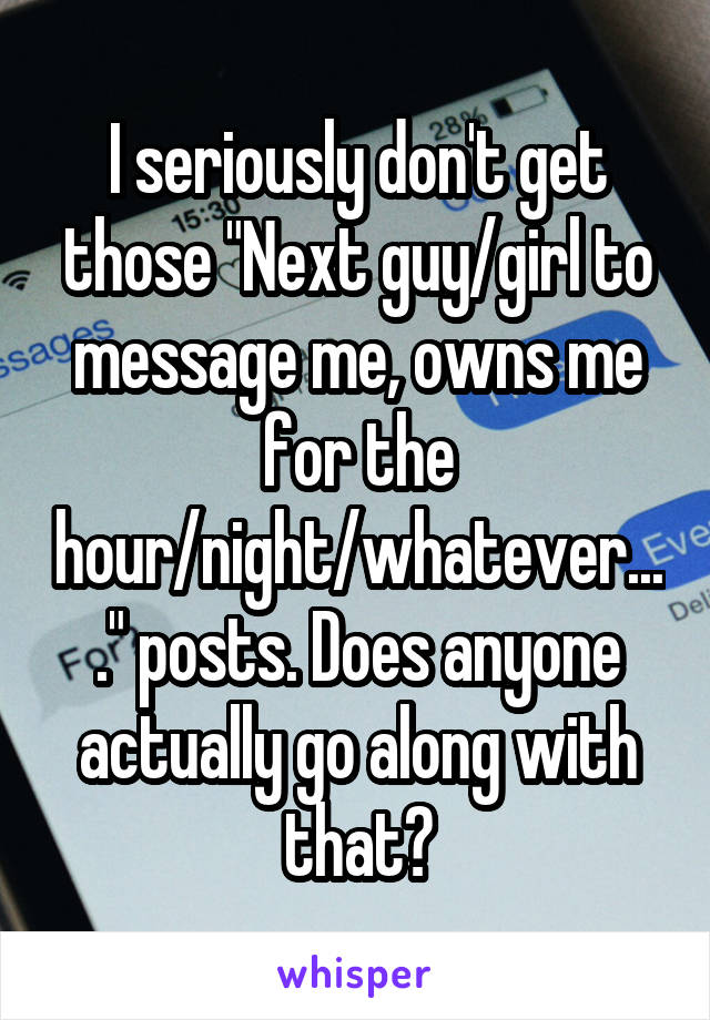 "I seriously don't get those ""Next guy/girl to message me, owns me for the hour/night/whatever...."" posts. Does anyone actually go along with that?"