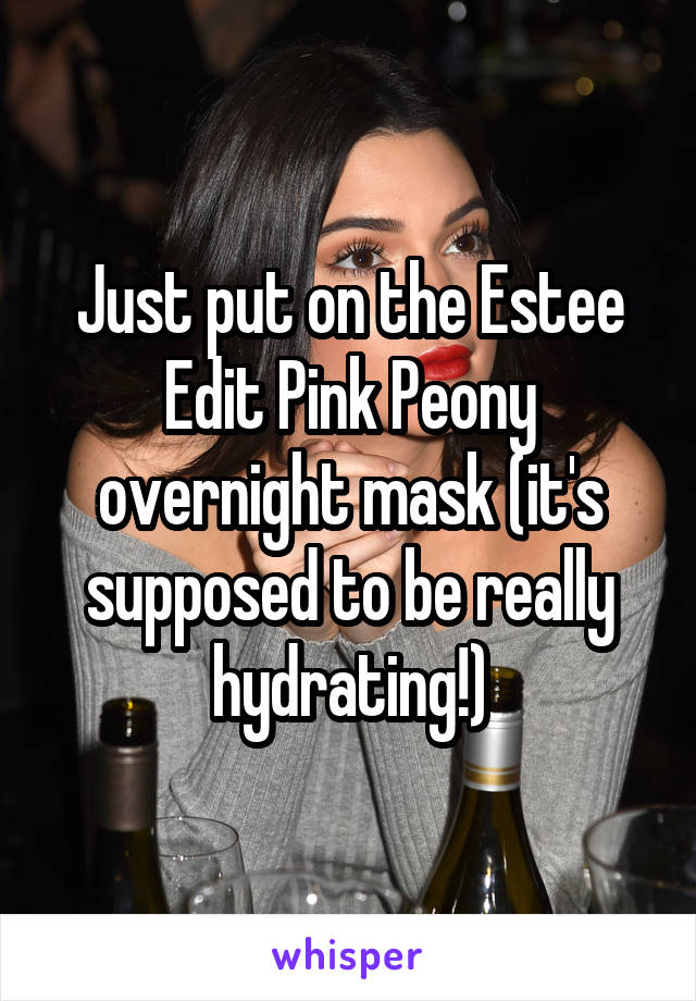 Just put on the Estee Edit Pink Peony overnight mask (it's supposed to be really hydrating!)