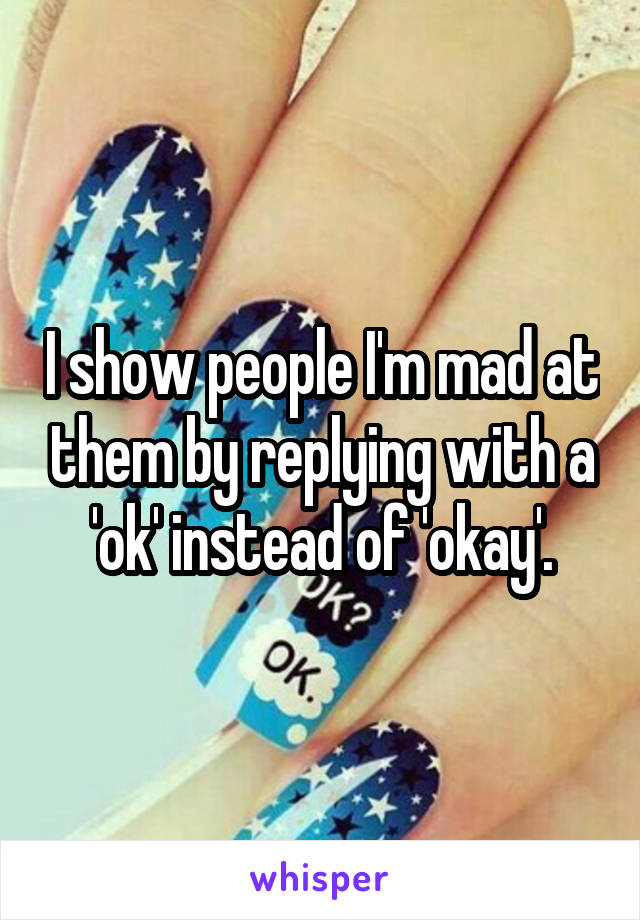 I show people I'm mad at them by replying with a 'ok' instead of 'okay'.