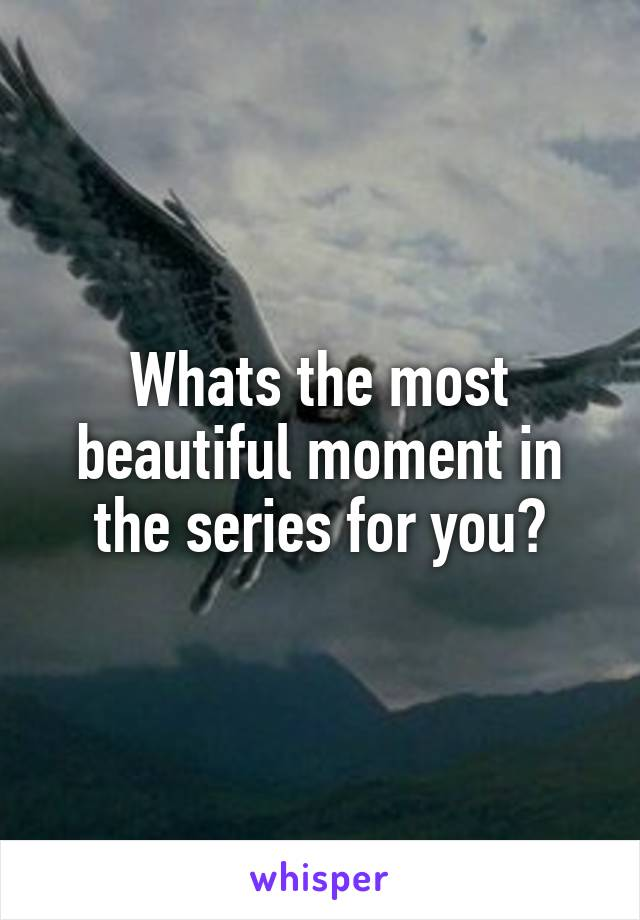 Whats the most beautiful moment in the series for you?