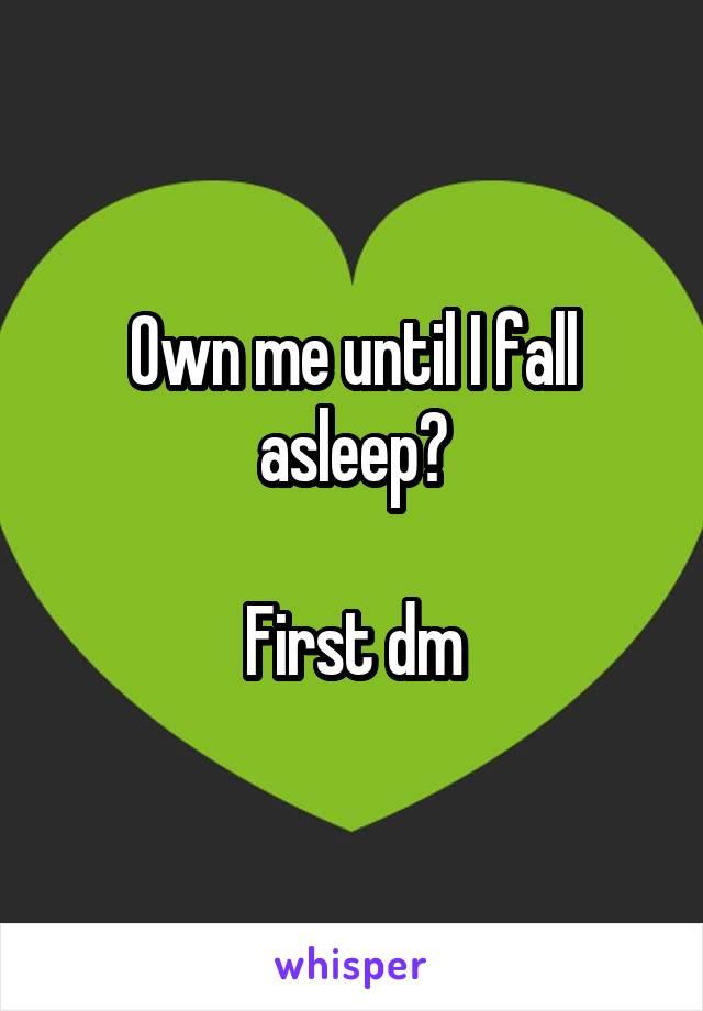 Own me until I fall asleep?  First dm